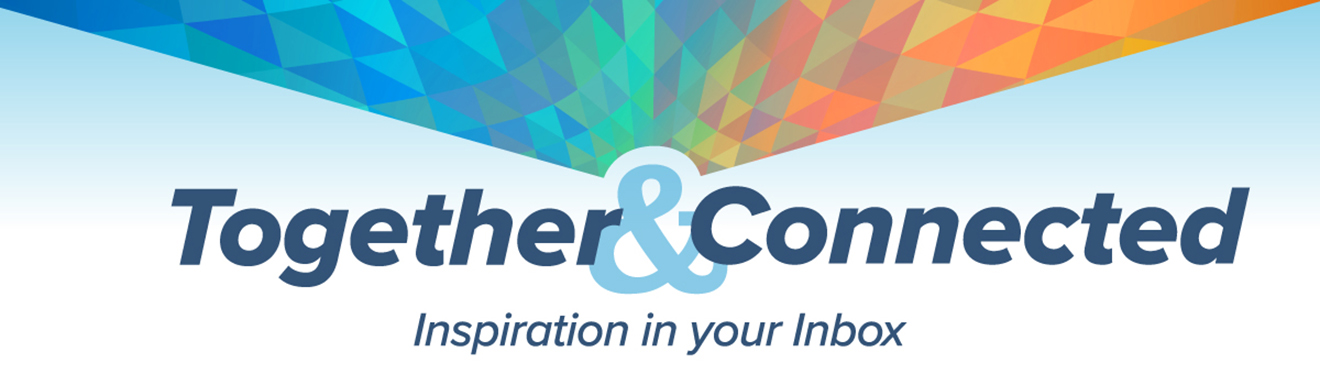 Together and Connected: Inspiration in your Inbox